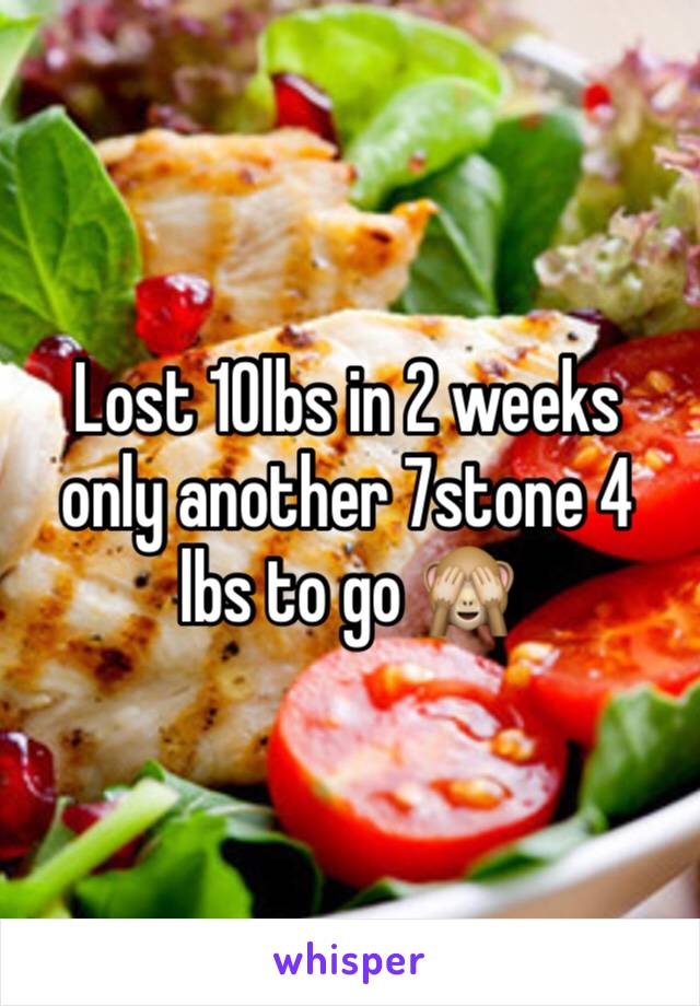 Lost 10lbs in 2 weeks only another 7stone 4 lbs to go 🙈