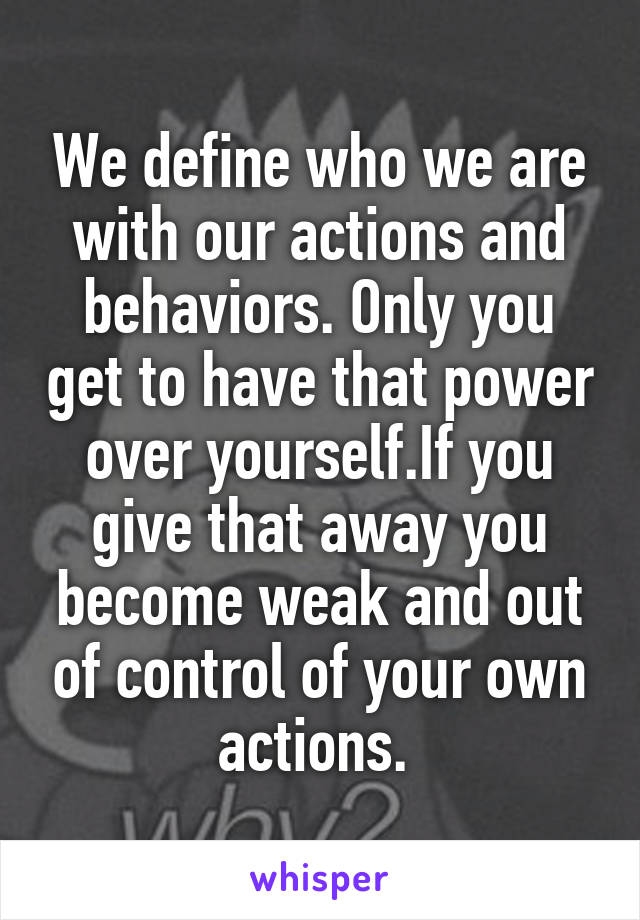 We define who we are with our actions and behaviors. Only you get to have that power over yourself.If you give that away you become weak and out of control of your own actions.