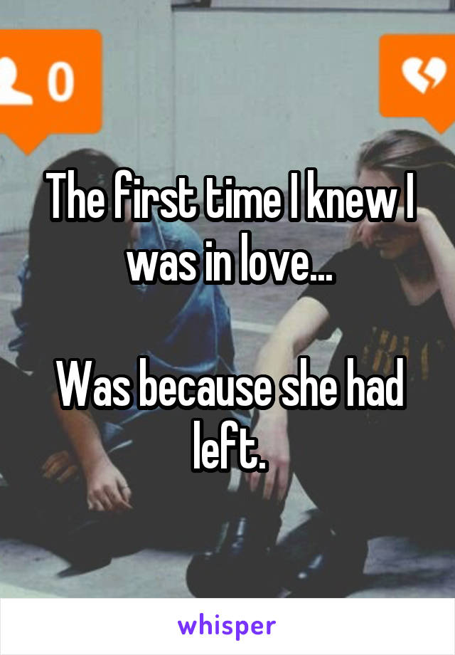 The first time I knew I was in love...  Was because she had left.