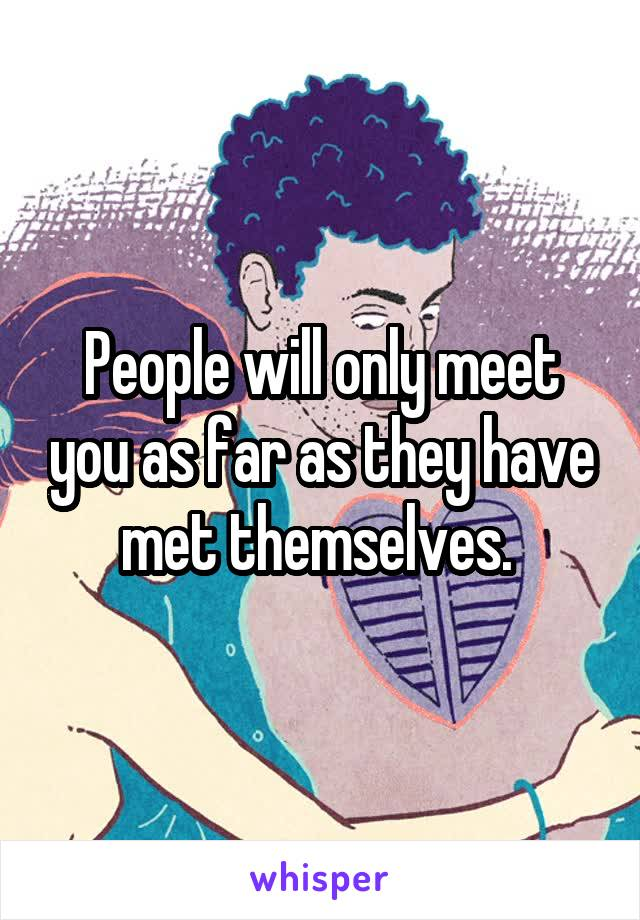 People will only meet you as far as they have met themselves.