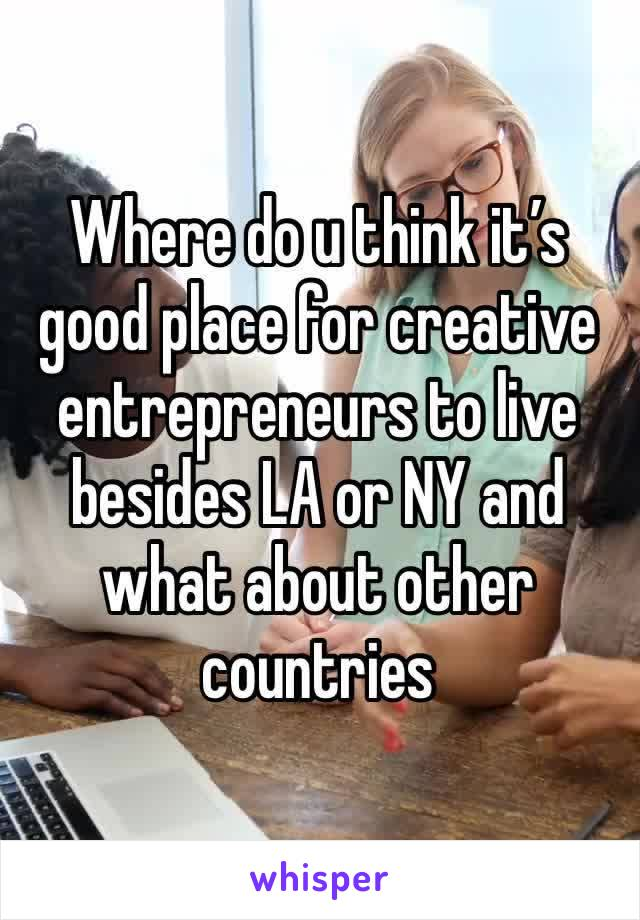 Where do u think it's good place for creative entrepreneurs to live besides LA or NY and what about other countries
