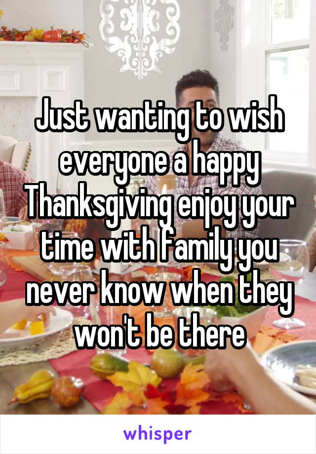 Just wanting to wish everyone a happy Thanksgiving enjoy your time with family you never know when they won't be there