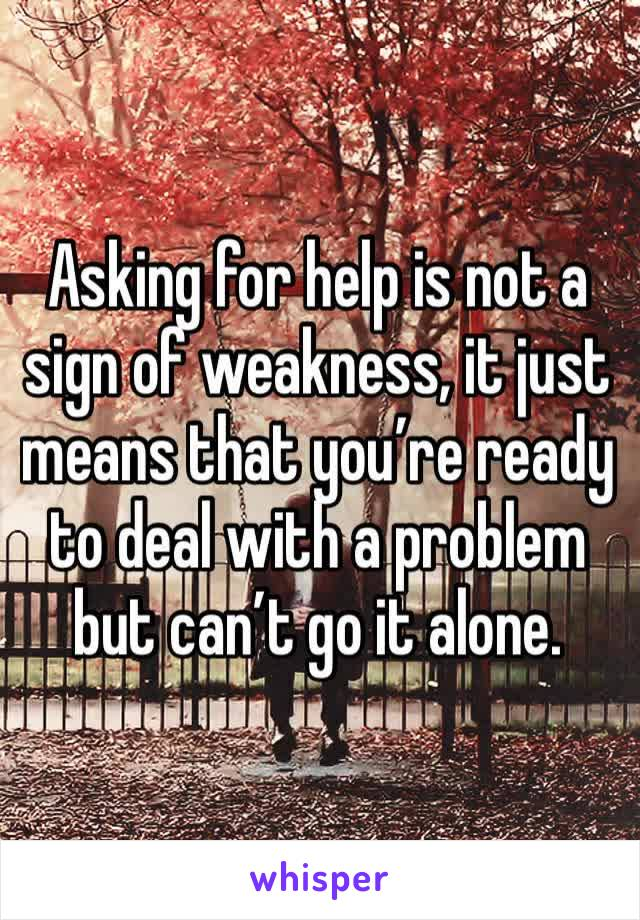 Asking for help is not a sign of weakness, it just means that you're ready to deal with a problem but can't go it alone.