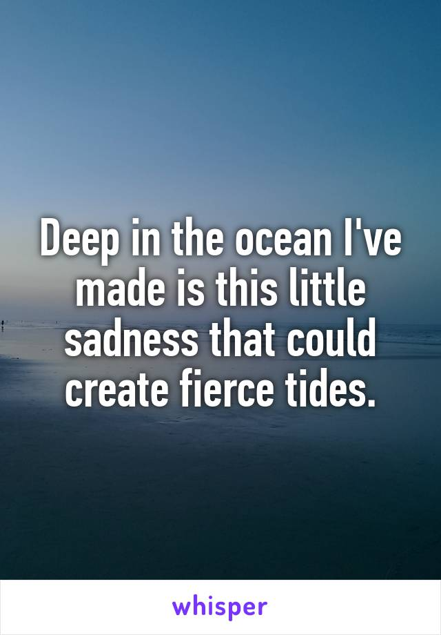 Deep in the ocean I've made is this little sadness that could create fierce tides.