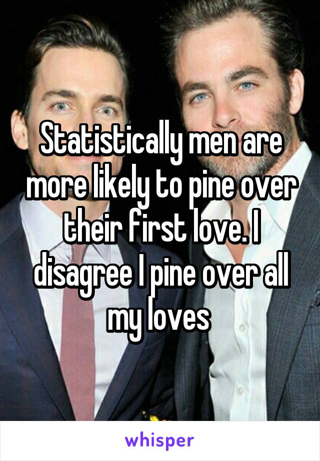 Statistically men are more likely to pine over their first love. I disagree I pine over all my loves