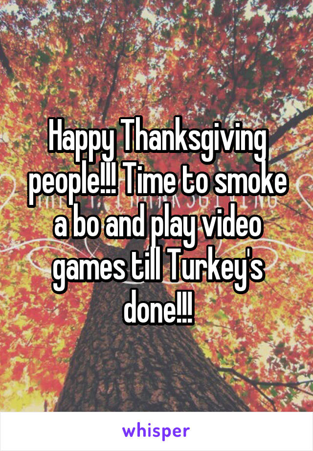 Happy Thanksgiving people!!! Time to smoke a bo and play video games till Turkey's done!!!