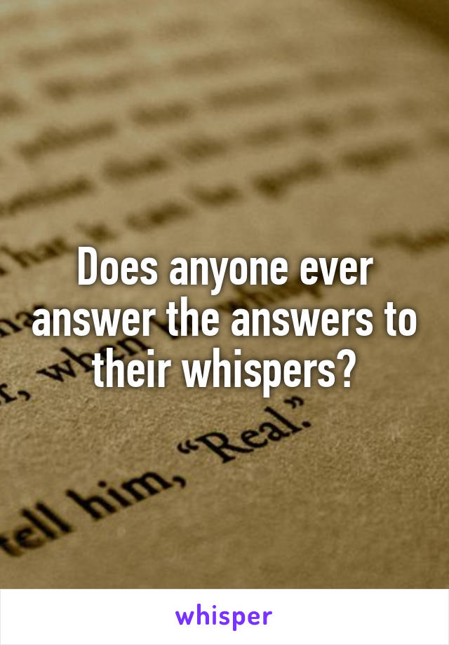 Does anyone ever answer the answers to their whispers?