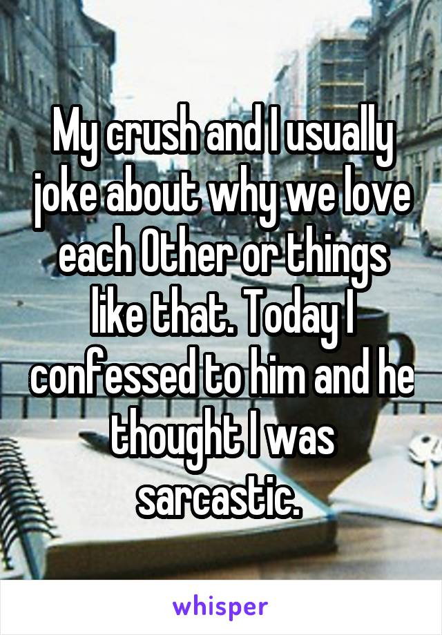 My crush and I usually joke about why we love each Other or things like that. Today I confessed to him and he thought I was sarcastic.