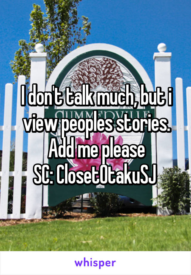 I don't talk much, but i view peoples stories. Add me please SC: ClosetOtakuSJ
