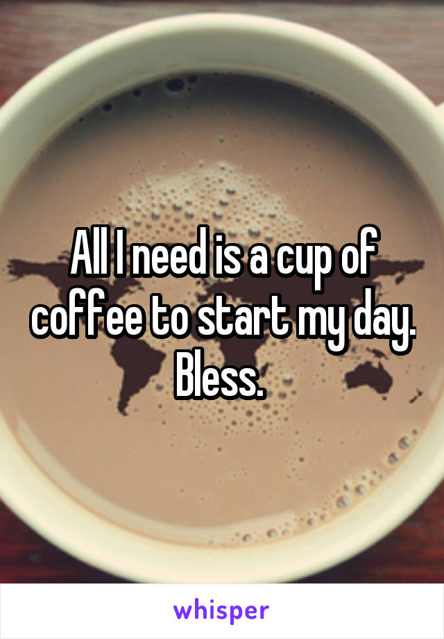 All I need is a cup of coffee to start my day. Bless.