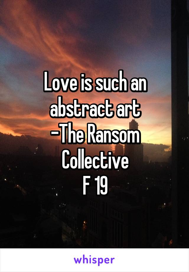 Love is such an abstract art -The Ransom Collective F 19