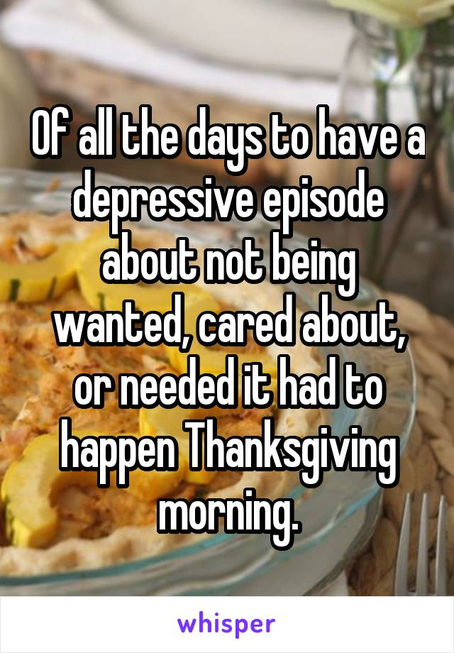 Of all the days to have a depressive episode about not being wanted, cared about, or needed it had to happen Thanksgiving morning.