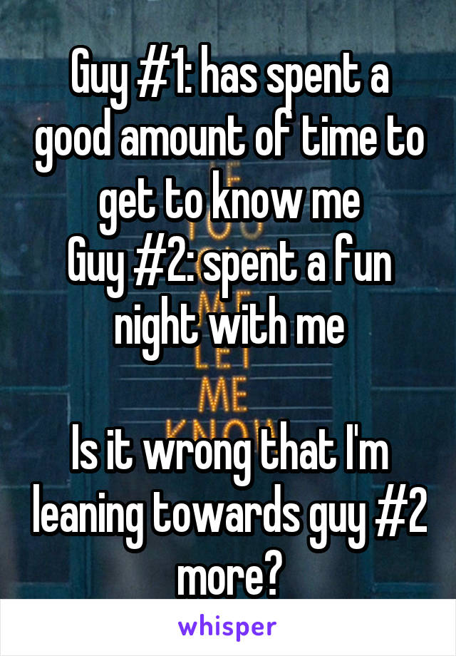 Guy #1: has spent a good amount of time to get to know me Guy #2: spent a fun night with me  Is it wrong that I'm leaning towards guy #2 more?