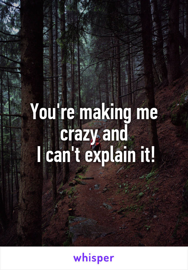 You're making me crazy and  I can't explain it!