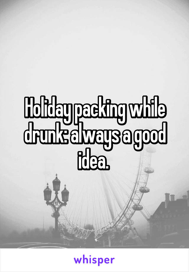Holiday packing while drunk: always a good idea.