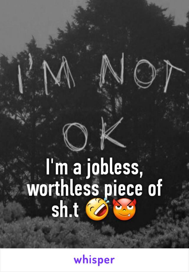 I'm a jobless, worthless piece of sh.t 🤣😈