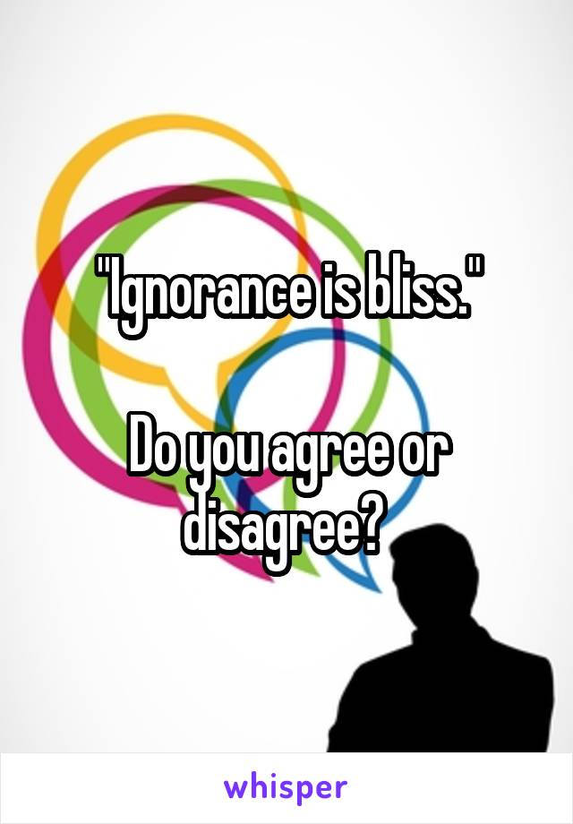 """""""Ignorance is bliss.""""  Do you agree or disagree?"""