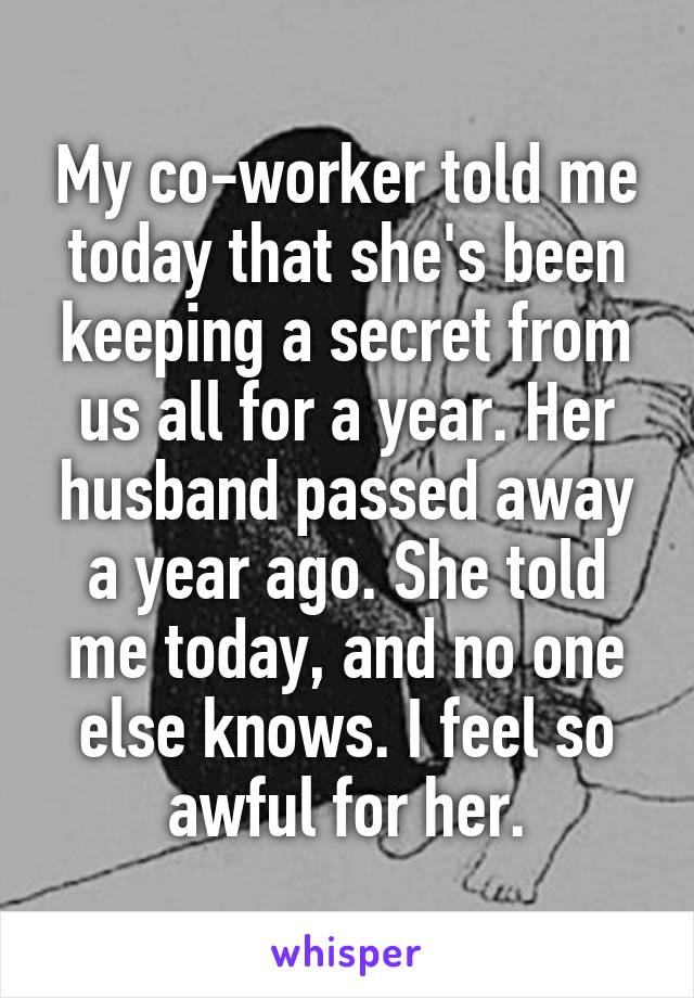 My co-worker told me today that she's been keeping a secret from us all for a year. Her husband passed away a year ago. She told me today, and no one else knows. I feel so awful for her.