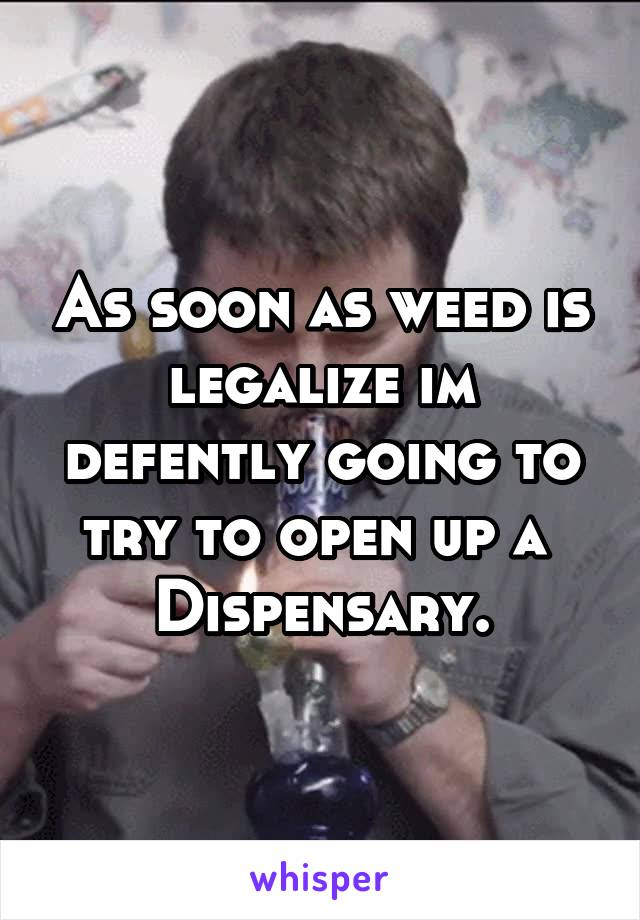 As soon as weed is legalize im defently going to try to open up a  Dispensary.