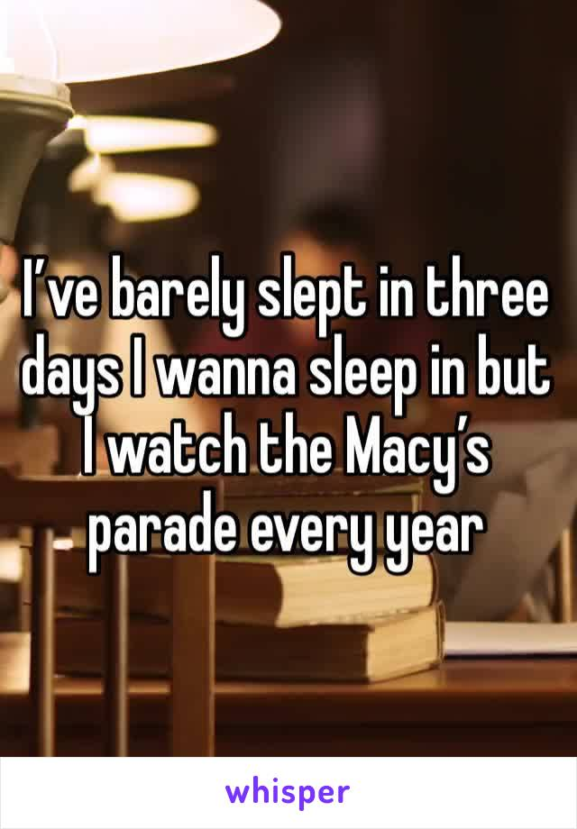 I've barely slept in three days I wanna sleep in but I watch the Macy's parade every year