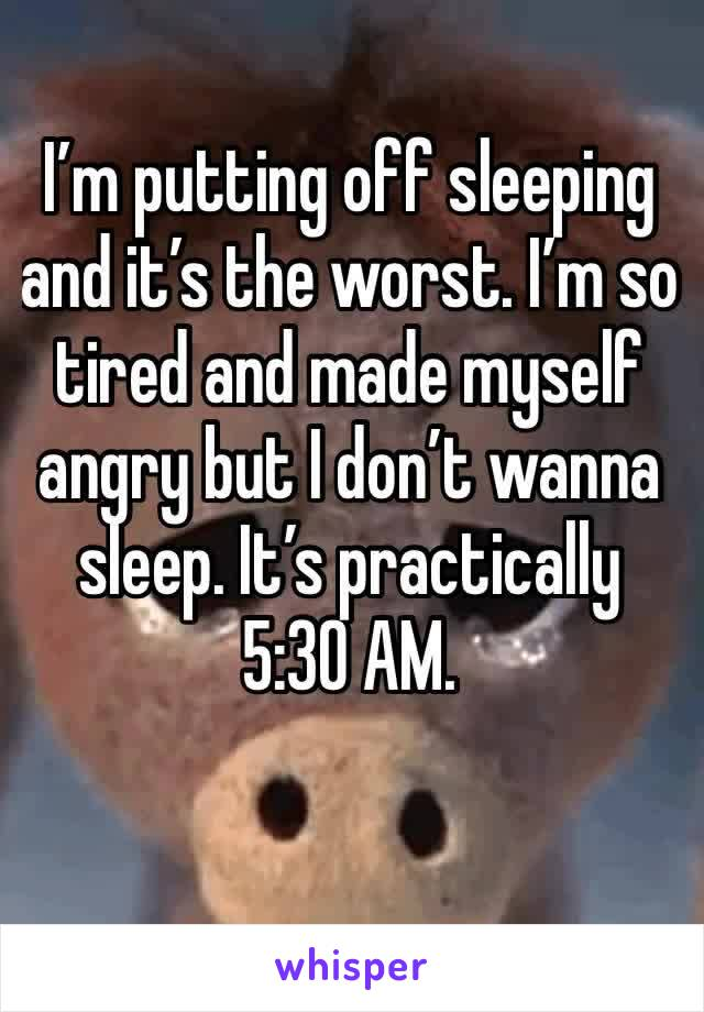 I'm putting off sleeping and it's the worst. I'm so tired and made myself angry but I don't wanna sleep. It's practically 5:30 AM.