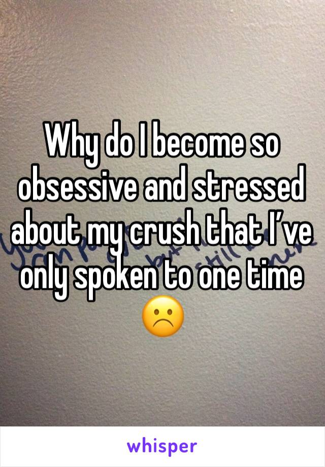 Why do I become so obsessive and stressed about my crush that I've only spoken to one time ☹️