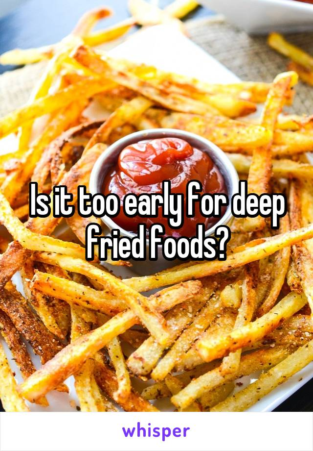 Is it too early for deep fried foods?