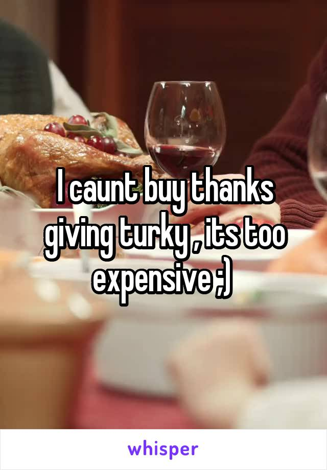 I caunt buy thanks giving turky , its too expensive ;)