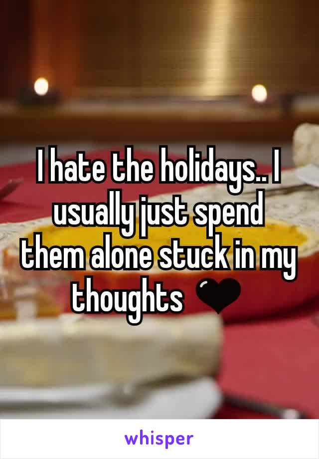 I hate the holidays.. I usually just spend them alone stuck in my thoughts 🖤