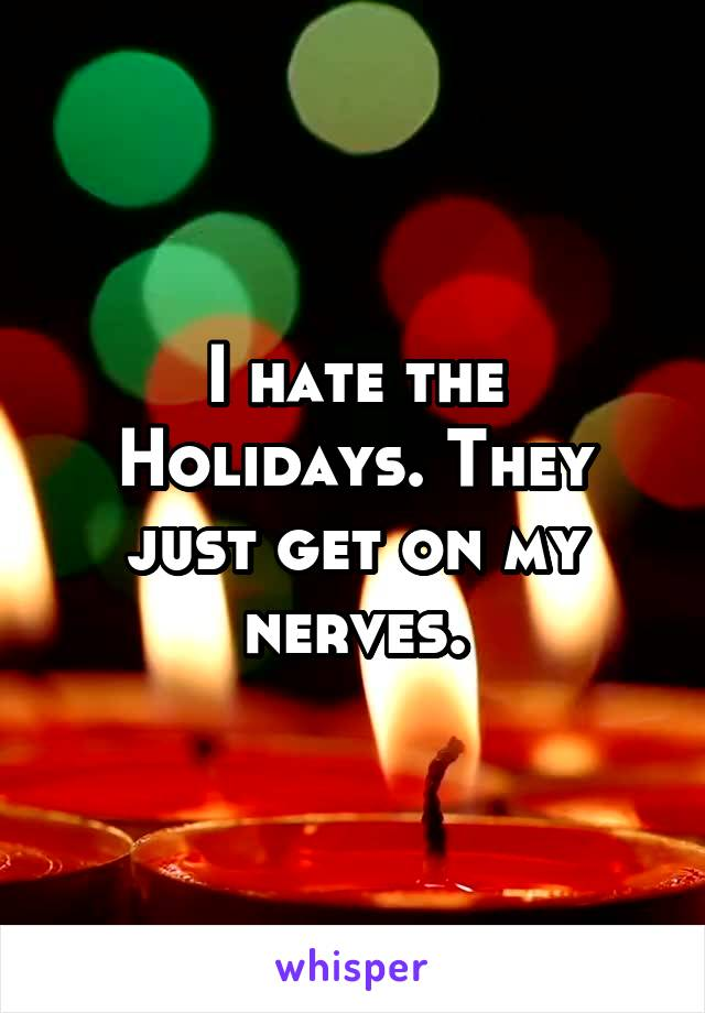 I hate the Holidays. They just get on my nerves.