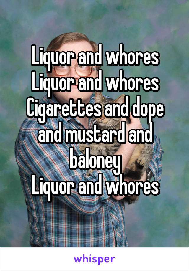 Liquor and whores Liquor and whores Cigarettes and dope and mustard and baloney Liquor and whores