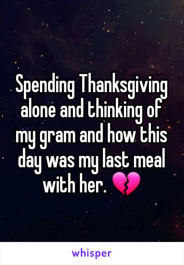 Spending Thanksgiving alone and thinking of my gram and how this day was my last meal with her. 💔