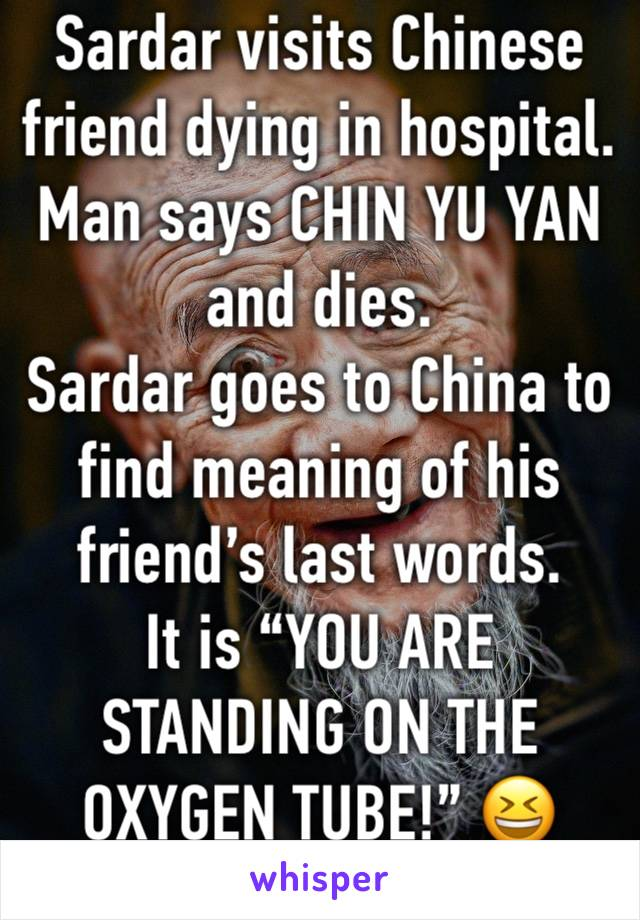 """Sardar visits Chinese friend dying in hospital. Man says CHIN YU YAN and dies.  Sardar goes to China to find meaning of his friend's last words.  It is """"YOU ARE STANDING ON THE OXYGEN TUBE!"""" 😆"""