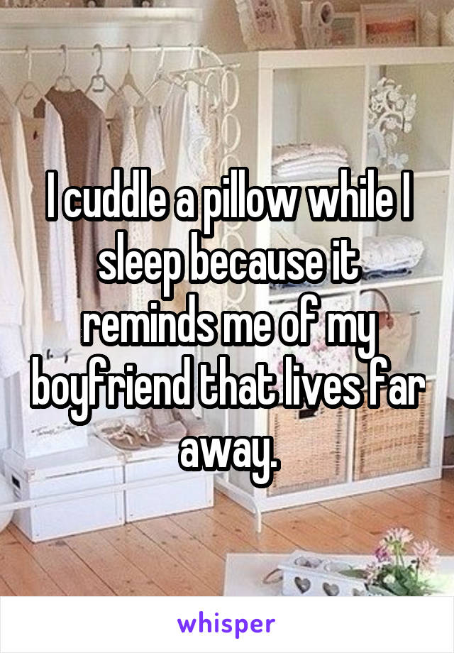 I cuddle a pillow while I sleep because it reminds me of my boyfriend that lives far away.