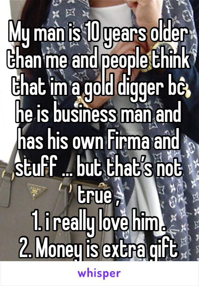 My man is 10 years older than me and people think that im a gold digger bc he is business man and has his own Firma and stuff ... but that's not true ,  1. i really love him . 2. Money is extra gift