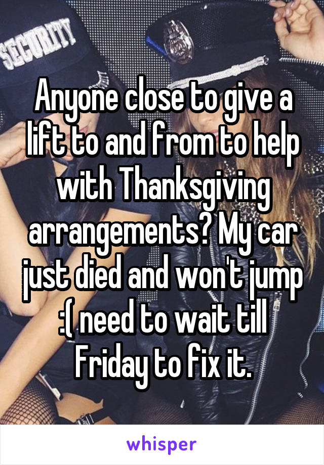 Anyone close to give a lift to and from to help with Thanksgiving arrangements? My car just died and won't jump :( need to wait till Friday to fix it.