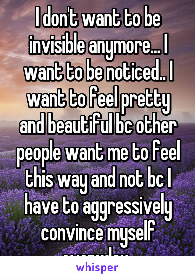 I don't want to be invisible anymore... I want to be noticed.. I want to feel pretty and beautiful bc other people want me to feel this way and not bc I have to aggressively convince myself everyday..