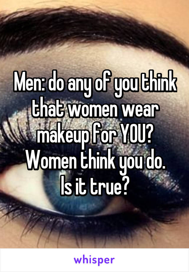 Men: do any of you think that women wear makeup for YOU? Women think you do. Is it true?