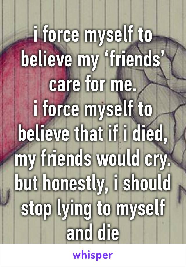 i force myself to believe my 'friends' care for me. i force myself to believe that if i died, my friends would cry.  but honestly, i should stop lying to myself and die