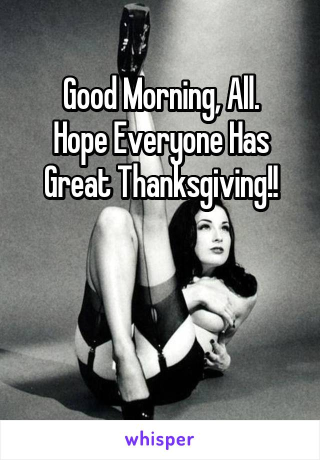 Good Morning, All. Hope Everyone Has Great Thanksgiving!!
