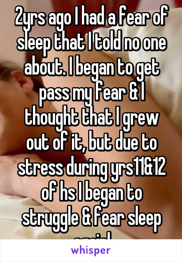 2yrs ago I had a fear of sleep that I told no one about. I began to get pass my fear & I thought that I grew out of it, but due to stress during yrs11&12 of hs I began to struggle & fear sleep again!