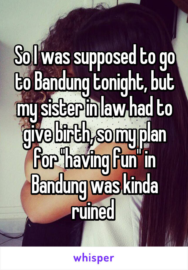"""So I was supposed to go to Bandung tonight, but my sister in law had to give birth, so my plan for """"having fun"""" in Bandung was kinda ruined"""
