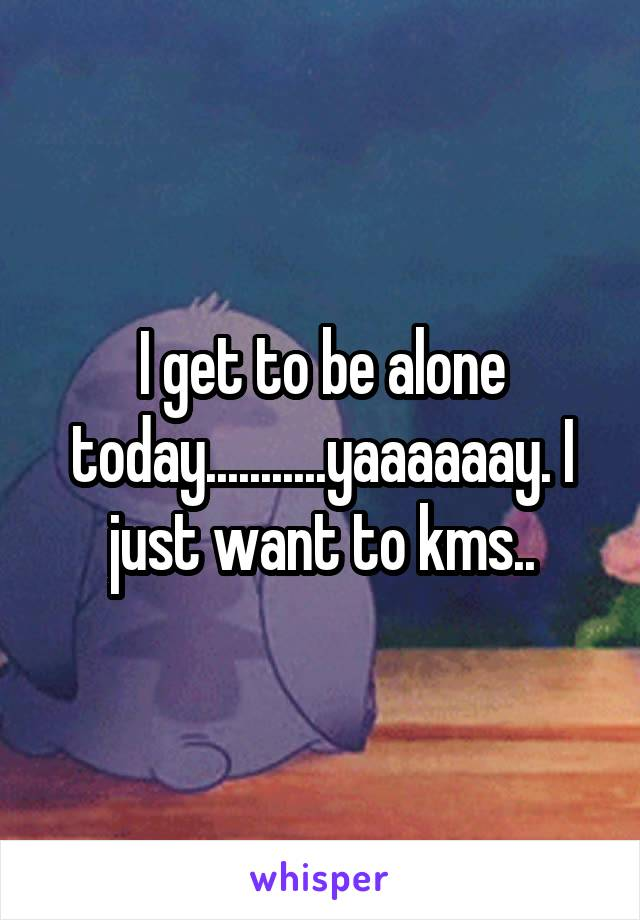 I get to be alone today...........yaaaaaay. I just want to kms..