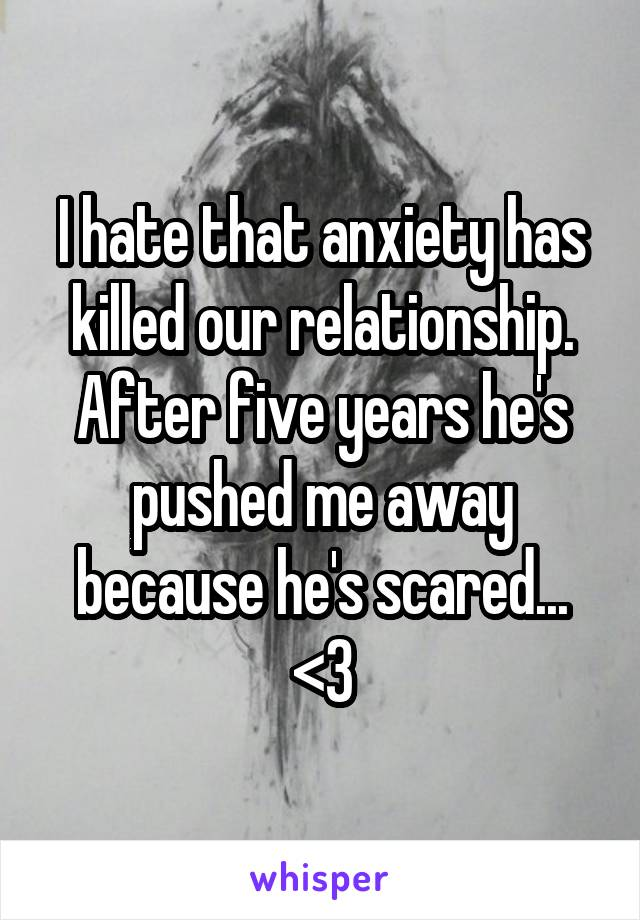 I hate that anxiety has killed our relationship. After five years he's pushed me away because he's scared... <\3