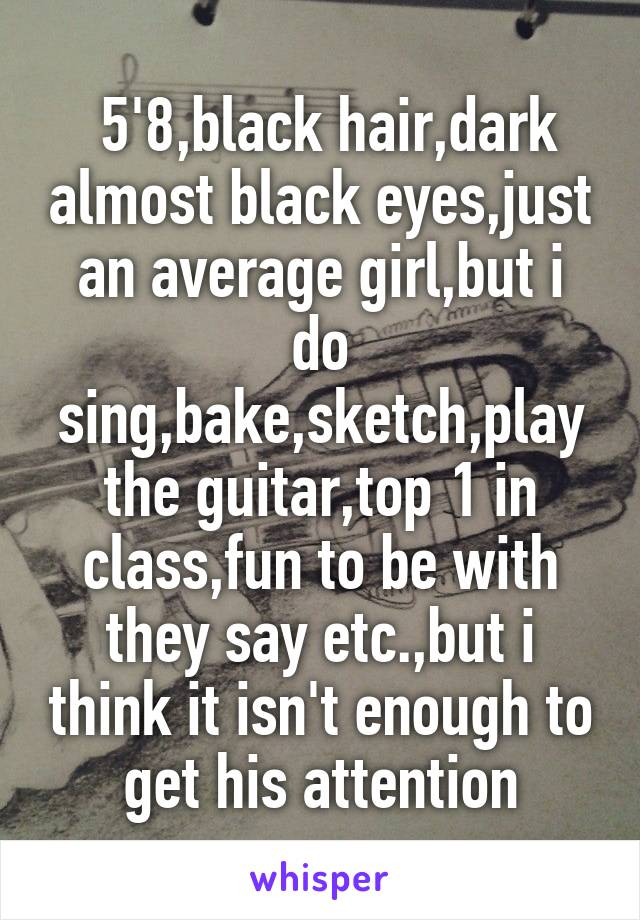 5'8,black hair,dark almost black eyes,just an average girl,but i do sing,bake,sketch,play the guitar,top 1 in class,fun to be with they say etc.,but i think it isn't enough to get his attention