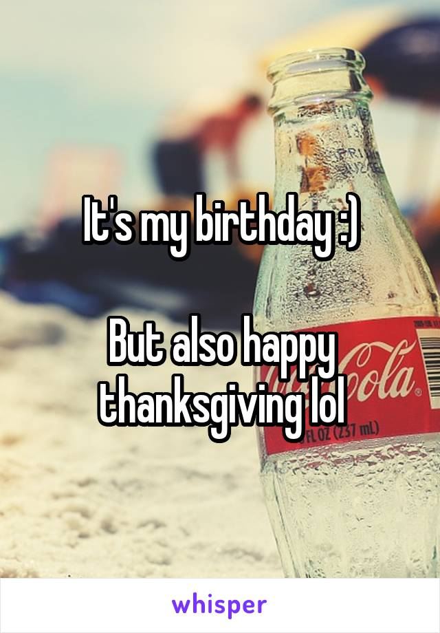 It's my birthday :)  But also happy thanksgiving lol
