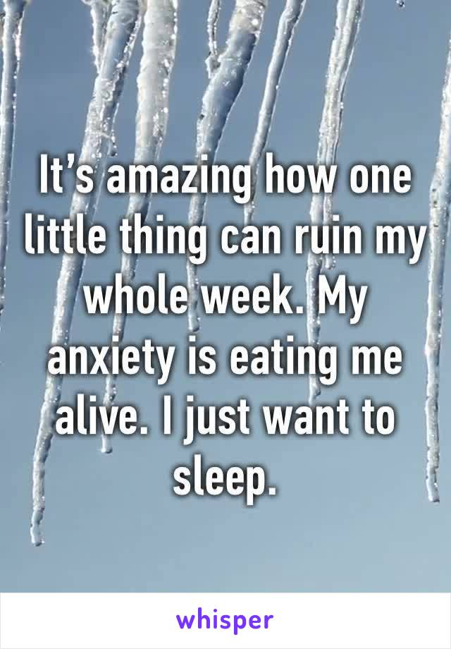 It's amazing how one little thing can ruin my whole week. My anxiety is eating me alive. I just want to sleep.