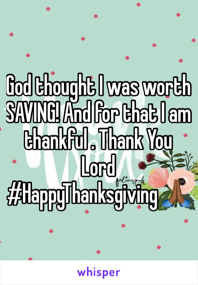 God thought I was worth SAVING! And for that I am thankful . Thank You Lord #HappyThanksgiving 🙏🏾