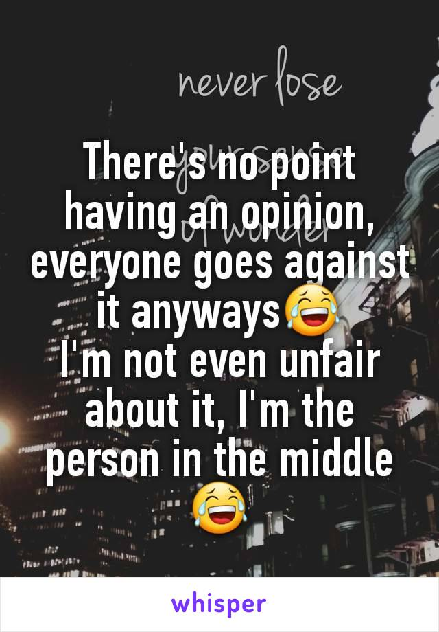 There's no point having an opinion, everyone goes against it anyways😂 I'm not even unfair about it, I'm the person in the middle😂