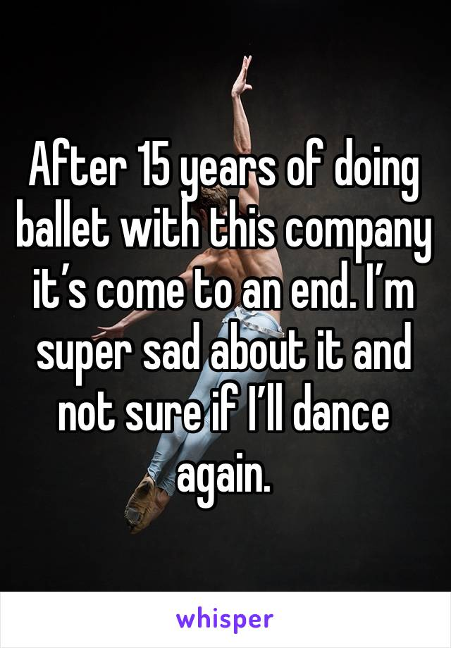 After 15 years of doing ballet with this company it's come to an end. I'm super sad about it and not sure if I'll dance again.